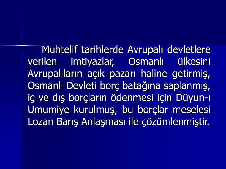 Muhtelif tarihlerde Avrupal devletlere verilen imtiyazlar, Osmanl lkesini Avrupallarn ak pazar haline getirmi, Osmanl Devleti bor batana saplanm, i ve d borlarn denmesi iin Dyun- Umumiye kurulmu, bu borlar meselesi Lozan Bar Anlamas ile zmlenmitir.