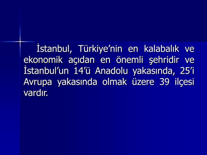 stanbul, Trkiyenin en kalabalk ve ekonomik adan en nemli ehridir ve stanbulun 14 Anadolu yakasnda, 25i Avrupa yakasnda olmak zere 39 ilesi vardr.