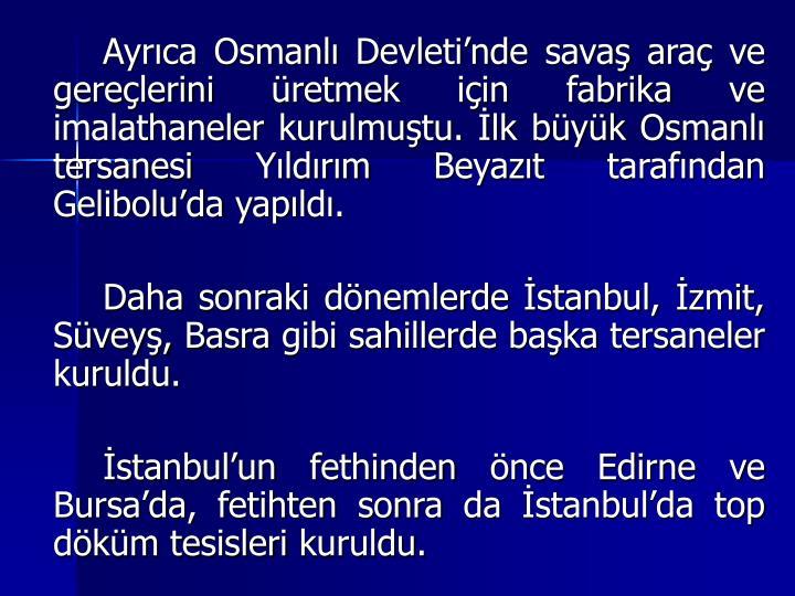 Ayrca Osmanl Devletinde sava ara ve gerelerini retmek iin fabrika ve imalathaneler kurulmutu. lk byk Osmanl tersanesi Yldrm Beyazt tarafndan Geliboluda yapld.