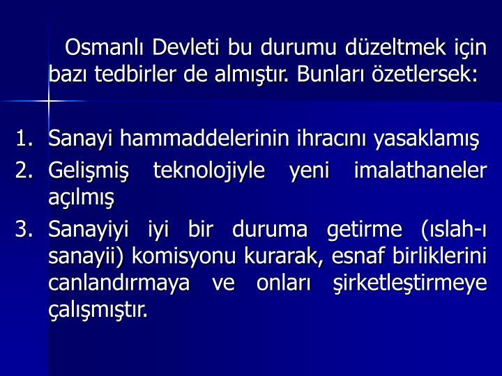 Osmanl Devleti bu durumu dzeltmek iin baz tedbirler de almtr. Bunlar zetlersek: