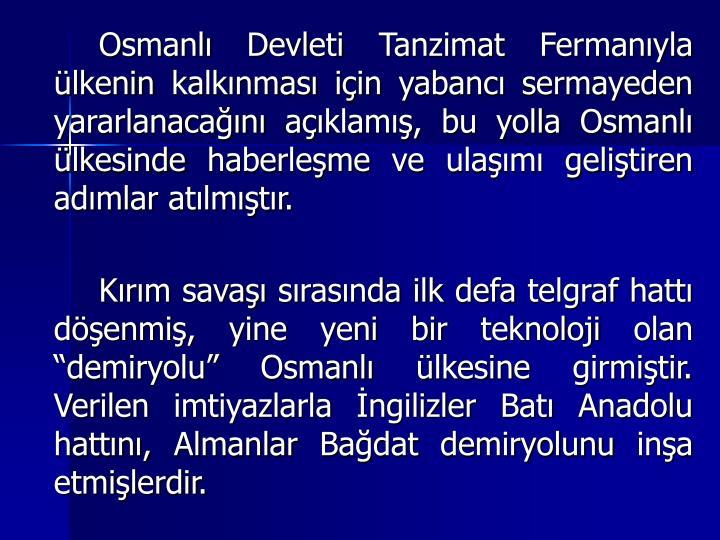 Osmanl Devleti Tanzimat Fermanyla lkenin kalknmas iin yabanc sermayeden yararlanacan aklam, bu yolla Osmanl lkesinde haberleme ve ulam gelitiren admlar atlmtr.