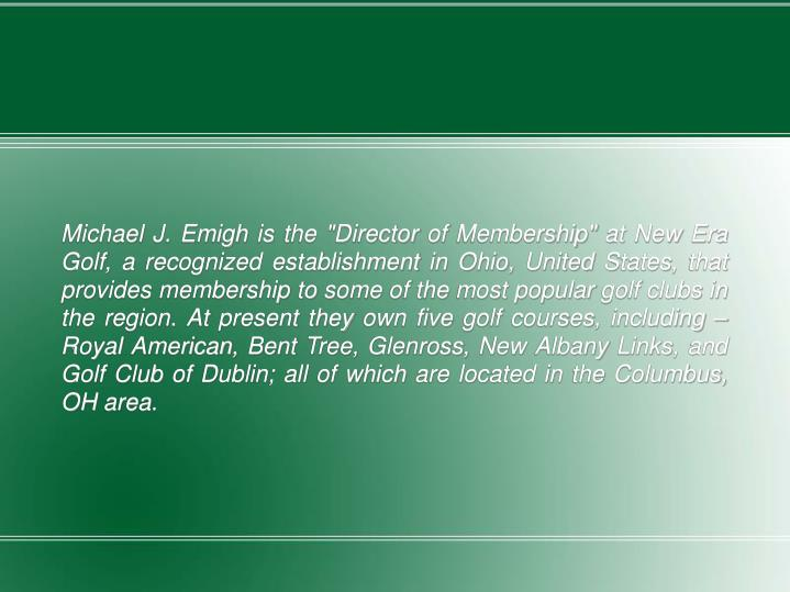 "Michael J. Emigh is the ""Director of Membership"" at New Era Golf, a recognized establishment in Ohio, United States, that provides membership to some of the most popular golf clubs in the region. At present they own five golf courses, including – Royal American, Bent Tree, Glenross, New Albany Links, and Golf Club of Dublin; all of which are located in the Columbus, OH area."