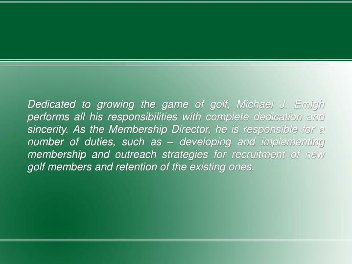 Dedicated to growing the game of golf, Michael J. Emigh performs all his responsibilities with complete dedication and sincerity. As the Membership Director, he is responsible for a number of duties, such as – developing and implementing membership and outreach strategies for recruitment of new golf members and retention of the existing ones.