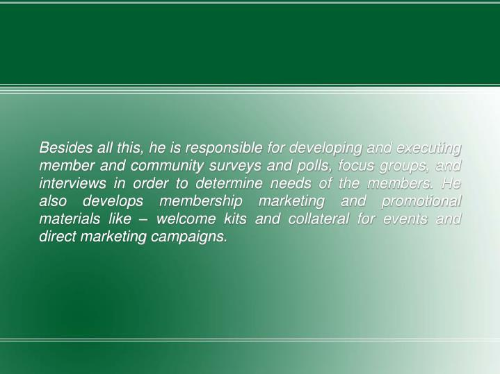 Besides all this, he is responsible for developing and executing member and community surveys and polls, focus groups, and interviews in order to determine needs of the members. He also develops membership marketing and promotional materials like – welcome kits and collateral for events and direct marketing campaigns.
