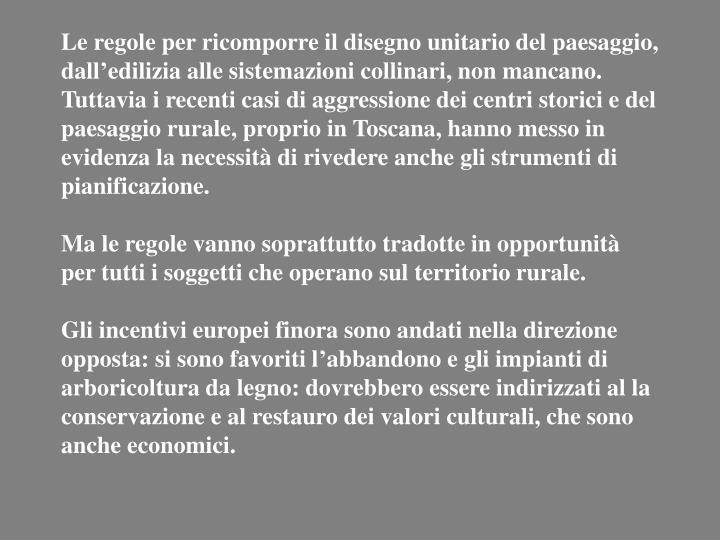 Le regole per ricomporre il disegno unitario del paesaggio, dall'edilizia alle sistemazioni collinari, non mancano. Tuttavia i recenti casi di aggressione dei centri storici e del paesaggio rurale, proprio in Toscana, hanno messo in evidenza la necessità di rivedere anche gli strumenti di pianificazione.