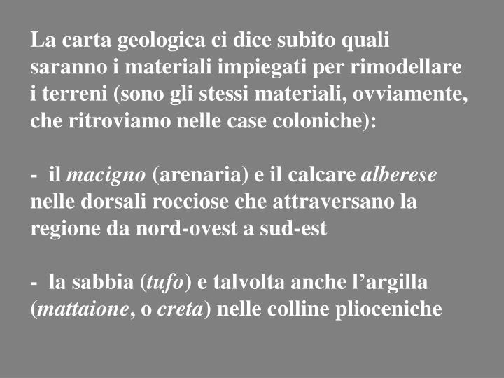 La carta geologica ci dice subito quali saranno i materiali impiegati per rimodellare i terreni (sono gli stessi materiali, ovviamente, che ritroviamo nelle case coloniche):