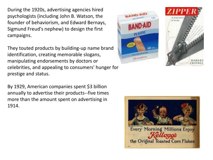 During the 1920s, advertising agencies hired psychologists (including John B. Watson, the founder of behaviorism, and Edward