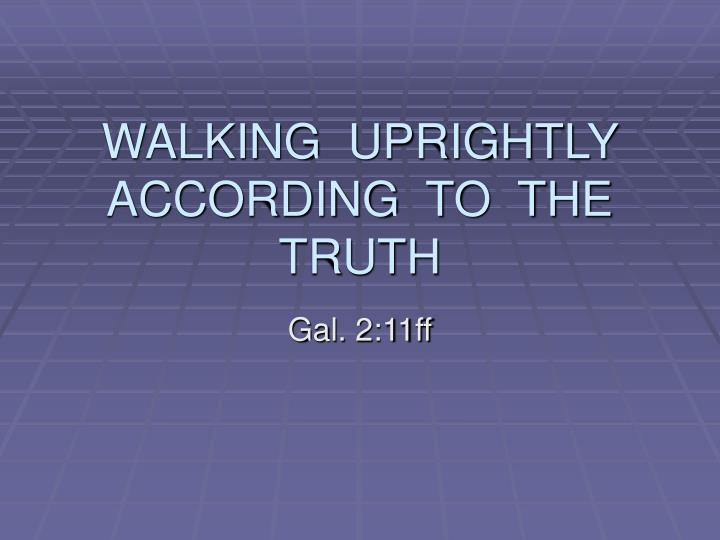 Walking uprightly according to the truth