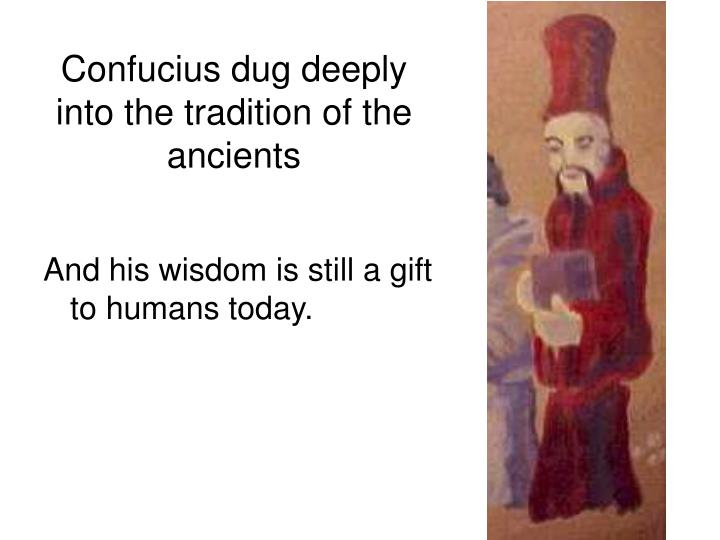 Confucius dug deeply into the tradition of the ancients