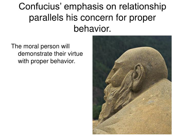 Confucius' emphasis on relationship parallels his concern for proper behavior.