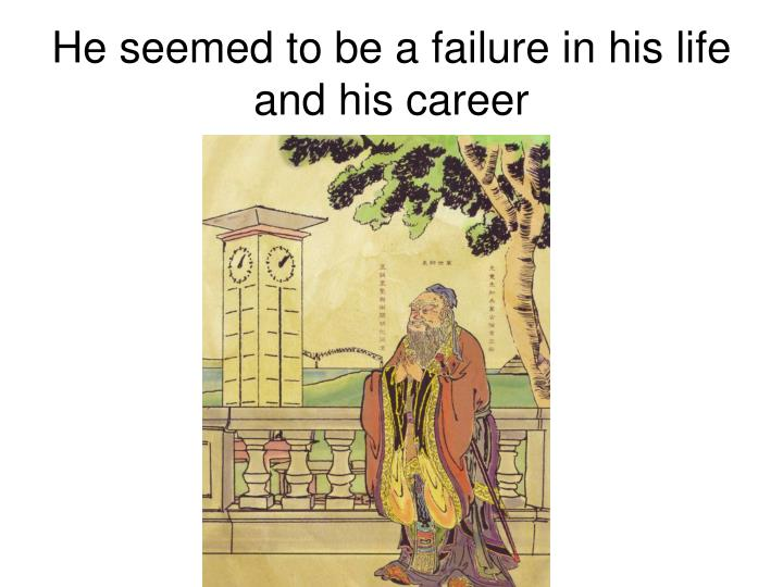 He seemed to be a failure in his life and his career