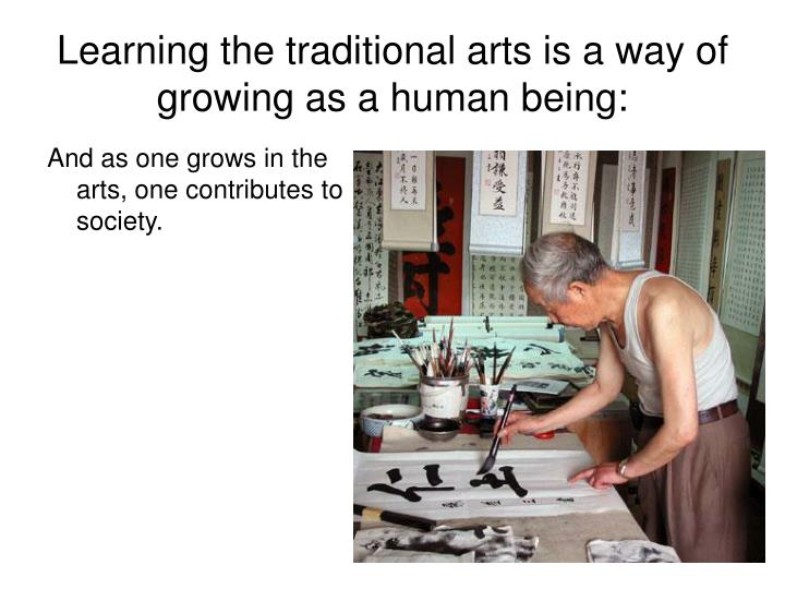 Learning the traditional arts is a way of growing as a human being: