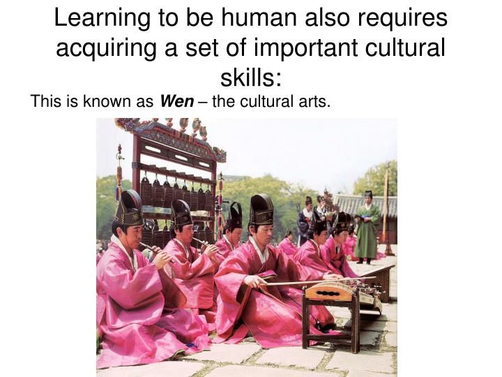 Learning to be human also requires acquiring a set of important cultural skills: