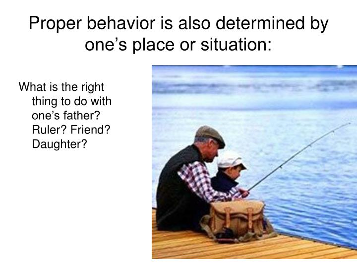 Proper behavior is also determined by one's place or situation: