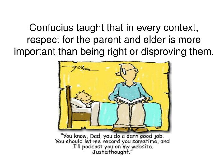 Confucius taught that in every context, respect for the parent and elder is more important than being right or disproving them.