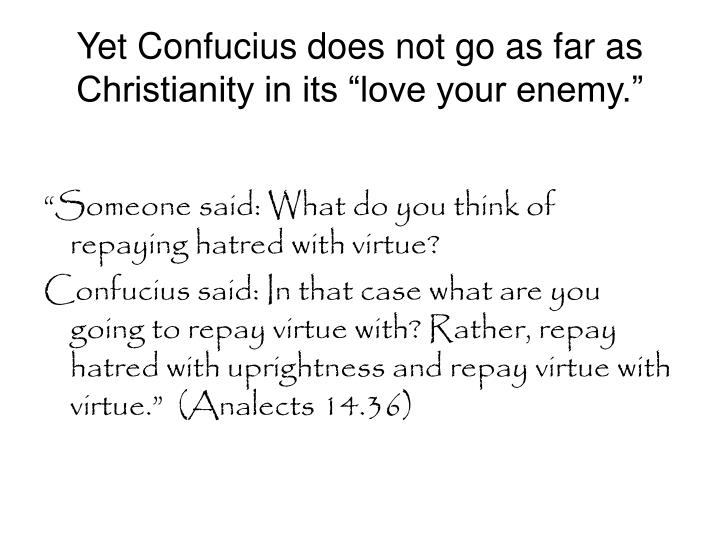 "Yet Confucius does not go as far as Christianity in its ""love your enemy."""