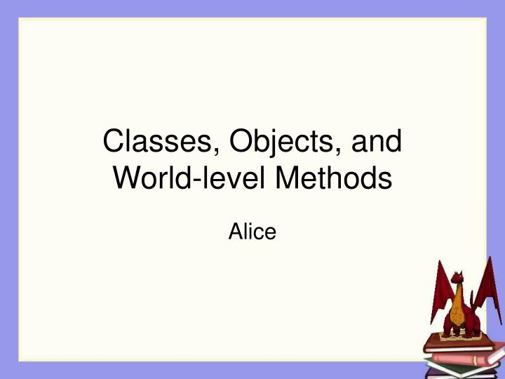 Classes objects and world level methods