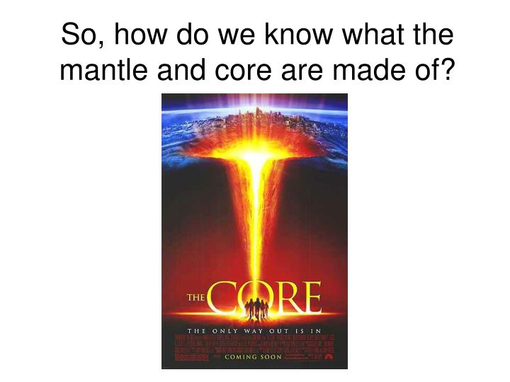So, how do we know what the mantle and core are made of?