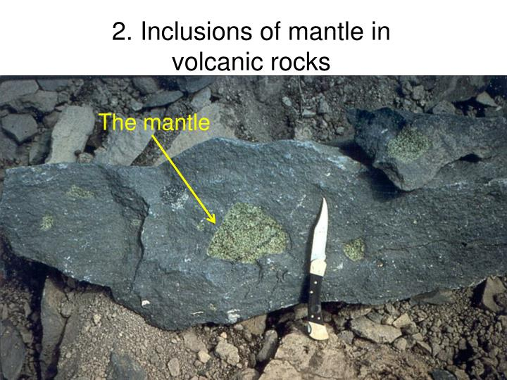 2. Inclusions of mantle in volcanic rocks