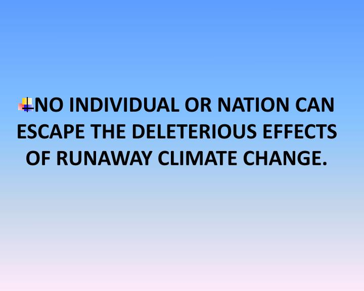 NO INDIVIDUAL OR NATION CAN ESCAPE THE DELETERIOUS EFFECTS OF RUNAWAY CLIMATE CHANGE.