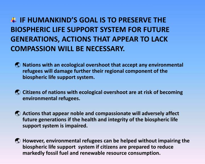 IF HUMANKIND'S GOAL IS TO PRESERVE THE BIOSPHERIC LIFE SUPPORT SYSTEM FOR FUTURE GENERATIONS, ACTIONS THAT APPEAR TO LACK COMPASSION WILL BE NECESSARY.