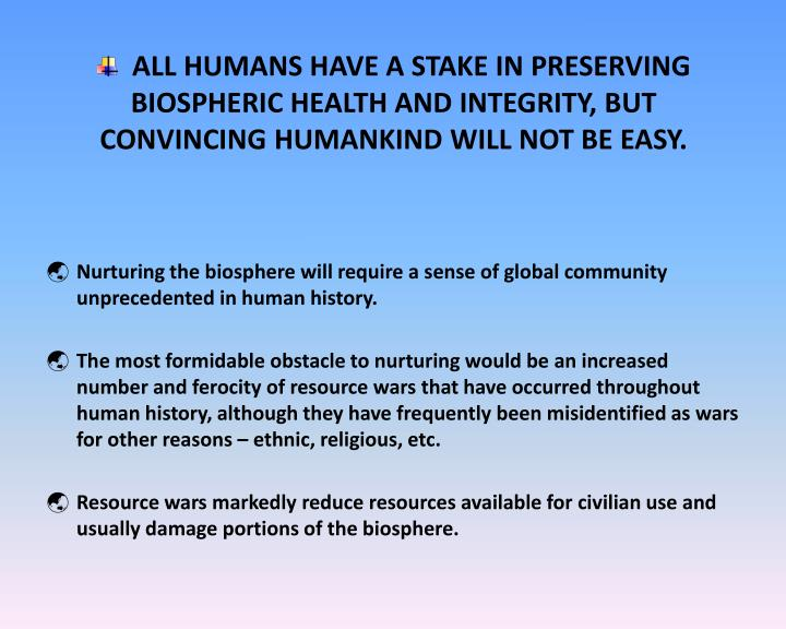 ALL HUMANS HAVE A STAKE IN PRESERVING BIOSPHERIC HEALTH AND INTEGRITY, BUT CONVINCING HUMANKIND WILL NOT BE EASY.