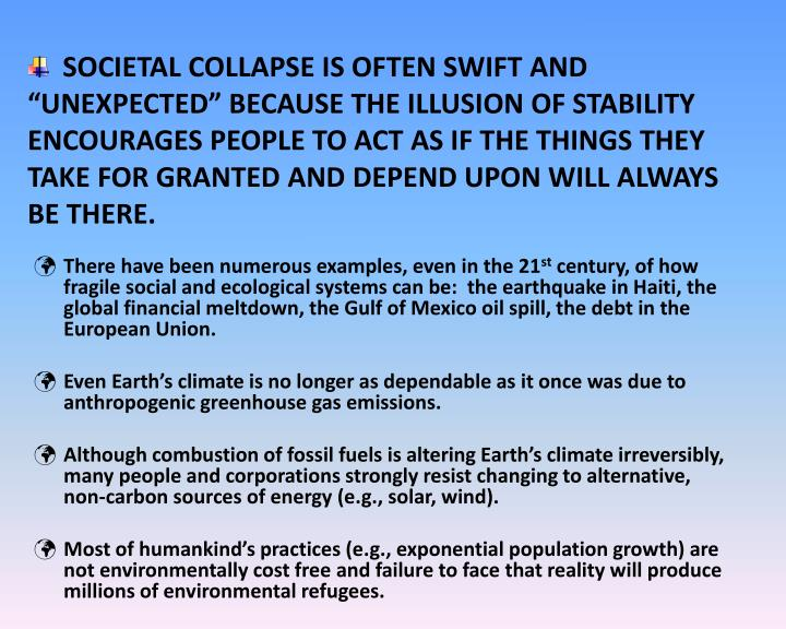 "SOCIETAL COLLAPSE IS OFTEN SWIFT AND ""UNEXPECTED"" BECAUSE THE ILLUSION OF STABILITY ENCOURAGES PEOPLE TO ACT AS IF THE THINGS THEY TAKE FOR GRANTED AND DEPEND UPON WILL ALWAYS BE THERE."