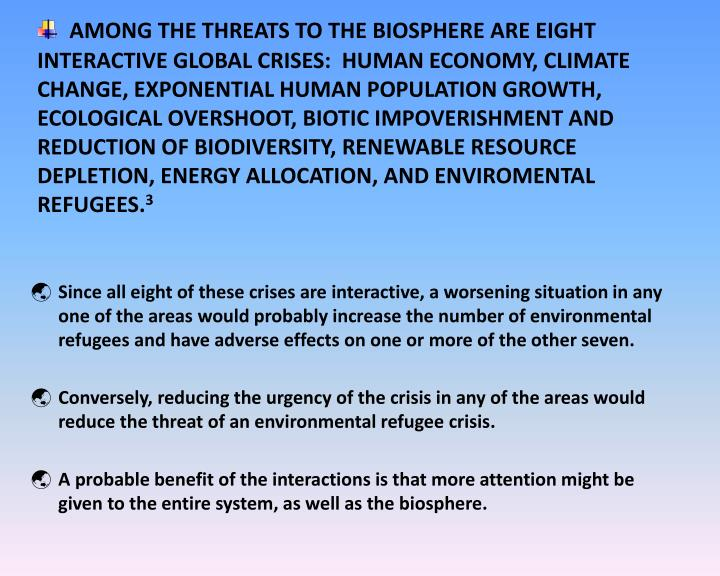 AMONG THE THREATS TO THE BIOSPHERE ARE EIGHT INTERACTIVE GLOBAL CRISES:  HUMAN ECONOMY, CLIMATE CHANGE, EXPONENTIAL HUMAN POPULATION GROWTH, ECOLOGICAL OVERSHOOT, BIOTIC IMPOVERISHMENT AND REDUCTION OF BIODIVERSITY, RENEWABLE RESOURCE DEPLETION, ENERGY ALLOCATION, AND ENVIROMENTAL REFUGEES.