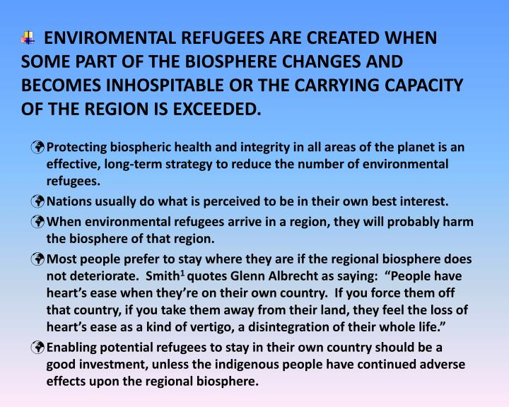 ENVIROMENTAL REFUGEES ARE CREATED WHEN SOME PART OF THE BIOSPHERE CHANGES AND BECOMES INHOSPITABLE OR THE CARRYING CAPACITY OF THE REGION IS EXCEEDED.