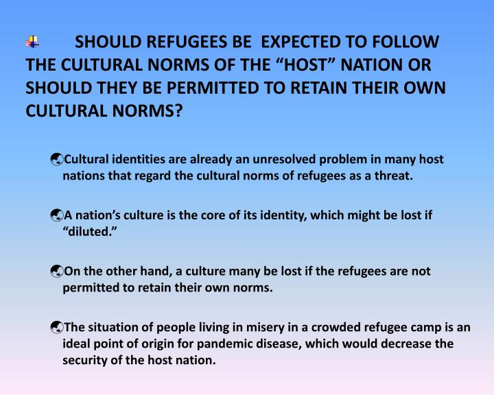 "SHOULD REFUGEES BE  EXPECTED TO FOLLOW THE CULTURAL NORMS OF THE ""HOST"" NATION OR SHOULD THEY BE PERMITTED TO RETAIN THEIR OWN CULTURAL NORMS?"