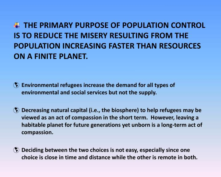 THE PRIMARY PURPOSE OF POPULATION CONTROL IS TO REDUCE THE MISERY RESULTING FROM THE POPULATION INCREASING FASTER THAN RESOURCES ON A FINITE PLANET.