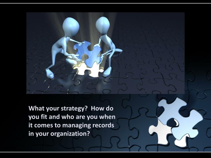 What your strategy?  How do you fit and who are you when it comes to managing records in your organization?