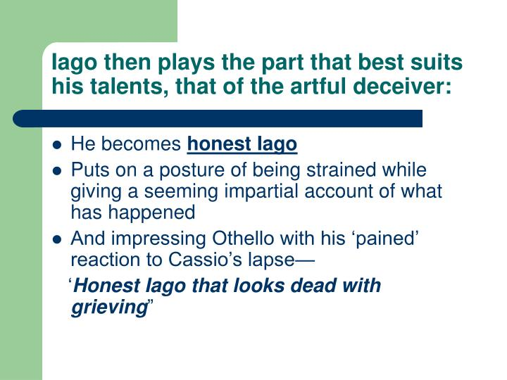 Iago then plays the part that best suits his talents, that of the artful deceiver: