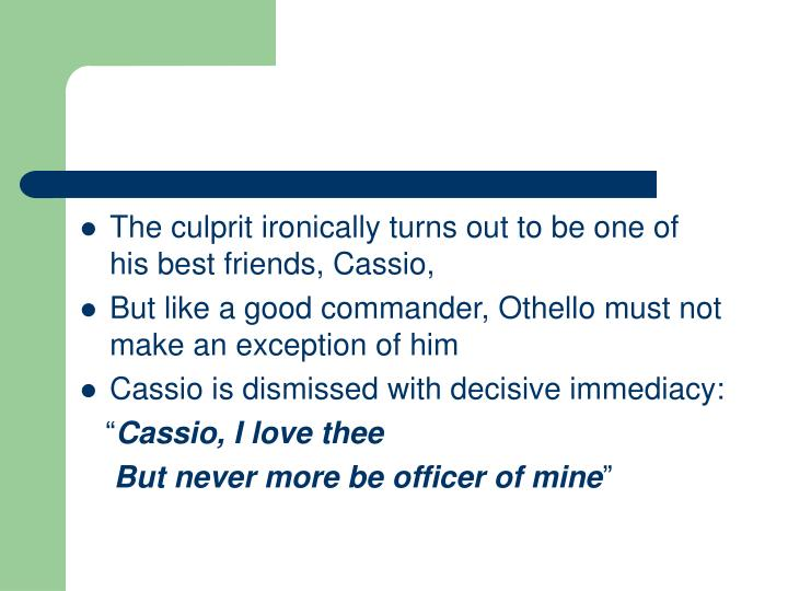 The culprit ironically turns out to be one of his best friends, Cassio,