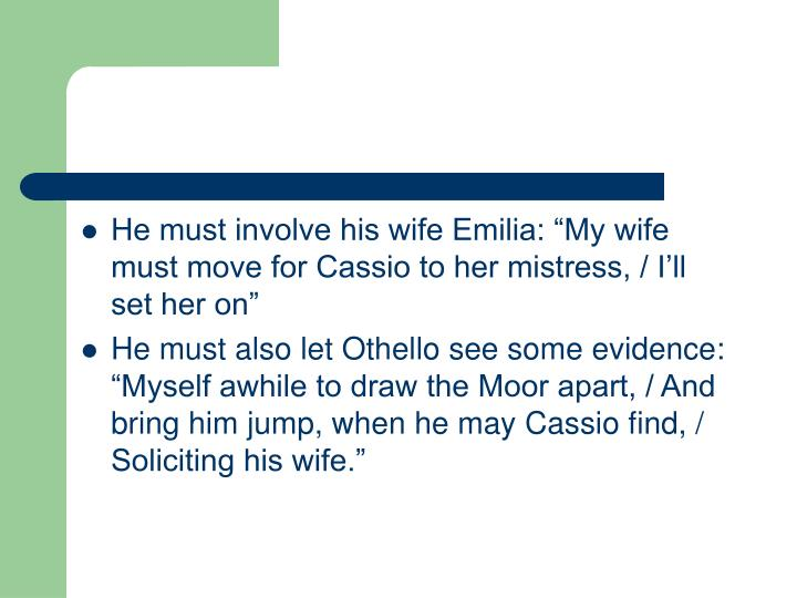 "He must involve his wife Emilia: ""My wife must move for Cassio to her mistress, / I'll set her on"""