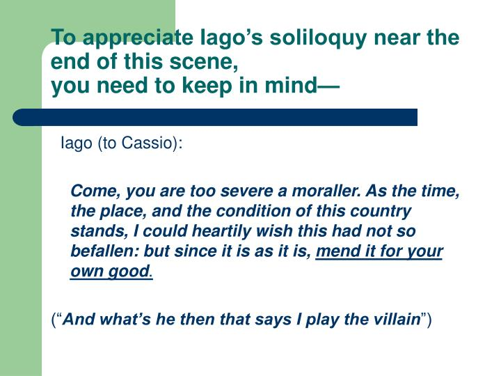 To appreciate Iago's soliloquy near the end of this scene,