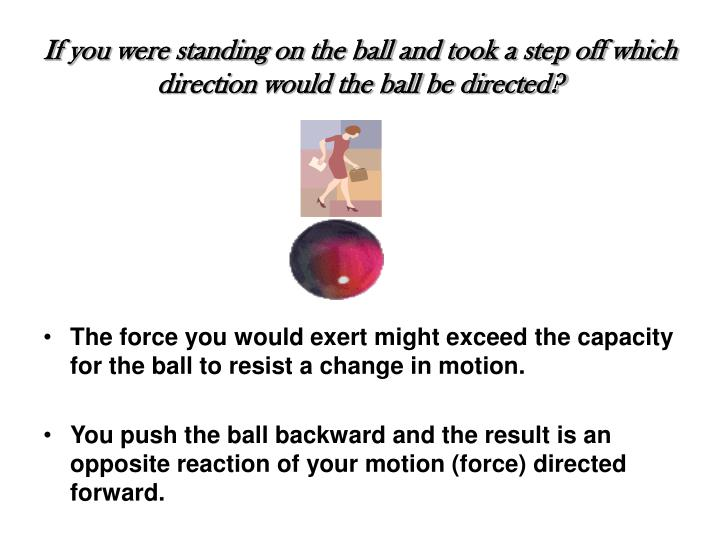 If you were standing on the ball and took a step off which direction would the ball be directed?