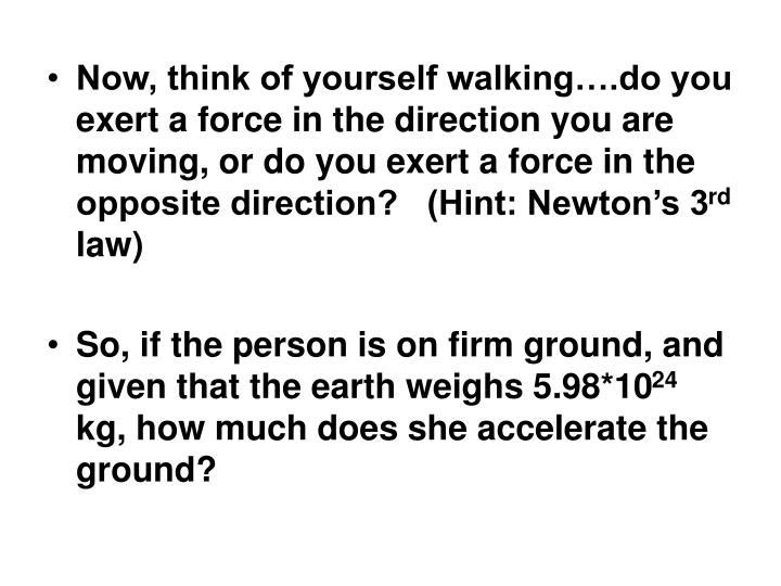 Now, think of yourself walking….do you exert a force in the direction you are moving, or do you exert a force in the opposite direction?   (Hint: Newton's 3