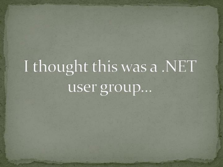 I thought this was a .NET user group...