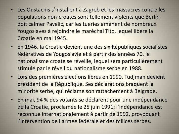 Les Oustachis s'installent à Zagreb et les massacres contre les populations non-croates sont tellement violents que Berlin doit calmer Pavelic, car les tueries amènent de nombreux Yougoslaves à rejoindre le maréchal Tito, lequel libère la Croatie en mai 1945.