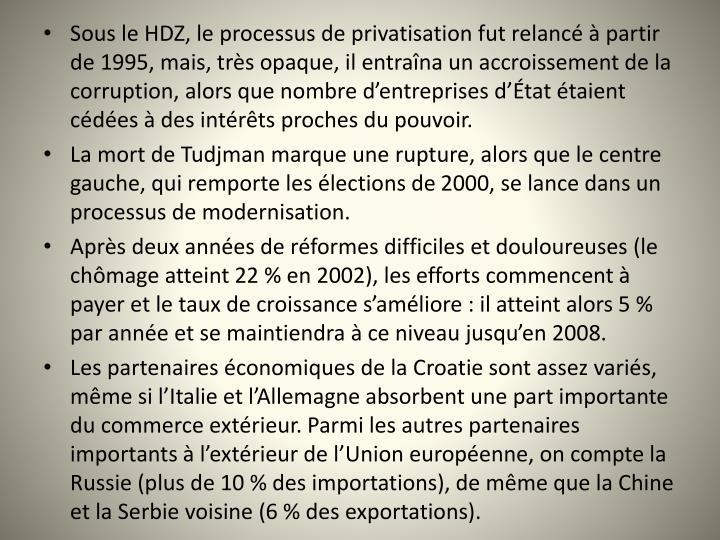 Sous le HDZ, le processus de privatisation fut relanc  partir de 1995, mais, trs opaque, il entrana un accroissement de la corruption, alors que nombre dentreprises dtat taient cdes  des intrts proches du pouvoir.