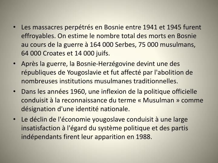 Les massacres perptrs en Bosnie entre 1941 et 1945 furent effroyables. On estime le nombre total des morts en Bosnie au cours de la guerre  164000Serbes, 75000musulmans, 64000Croates et 14 000 juifs.