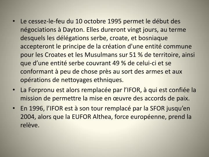 Le cessez-le-feu du 10octobre 1995 permet le dbut des ngociations  Dayton. Elles dureront vingt jours, au terme desquels les dlgations serbe, croate, et bosniaque accepteront le principe de la cration d'une entit commune pour les Croates et les Musulmans sur 51% de territoire, ainsi que dune entit serbe couvrant 49% de celui-ci et se conformant  peu de chose prs au sort des armes et aux oprations de nettoyages ethniques.