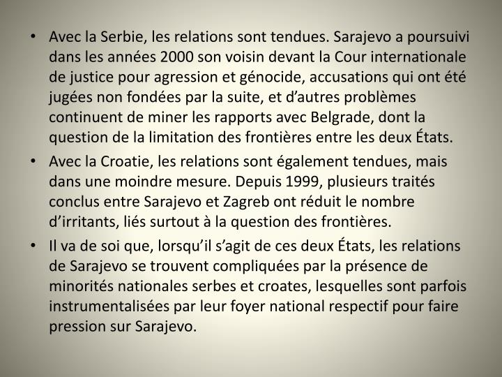 Avec la Serbie, les relations sont tendues. Sarajevo a poursuivi dans les années 2000 son voisin devant la Cour internationale de justice pour agression et génocide, accusations qui ont été jugées non fondées par la suite, et d'autres problèmes continuent de miner les rapports avec Belgrade, dont la question de la limitation des frontières entre les deux États.