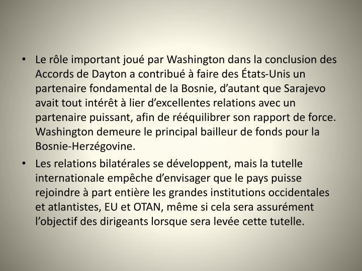 Le rle important jou par Washington dans la conclusion des Accords de Dayton a contribu  faire des tats-Unis un partenaire fondamental de la Bosnie, dautant que Sarajevo avait tout intrt  lier dexcellentes relations avec un partenaire puissant, afin de rquilibrer son rapport de force. Washington demeure le principal bailleur de fonds pour la Bosnie-Herzgovine.