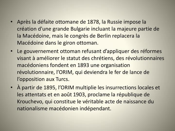 Aprs la dfaite ottomane de 1878, la Russie impose la cration d'une grande Bulgarie incluant la majeure partie de la Macdoine, mais le congrs de Berlin replacera la Macdoine dans le giron ottoman.