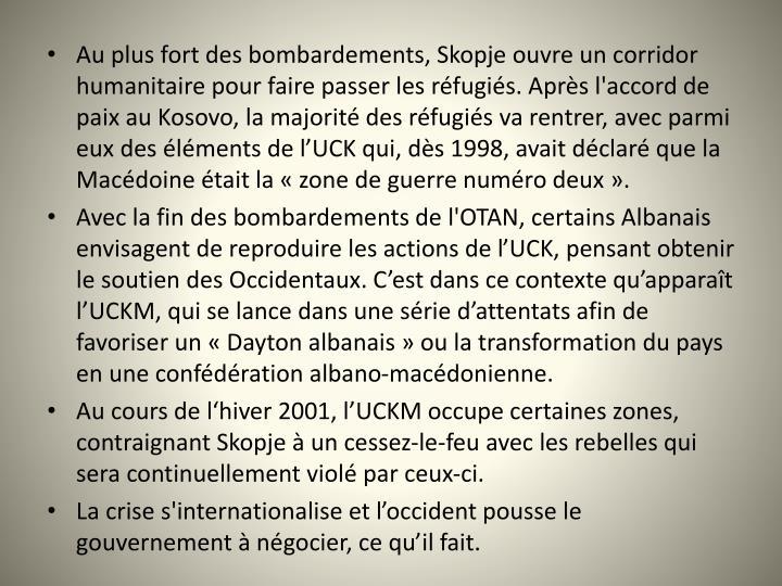 Au plus fort des bombardements, Skopje ouvre un corridor humanitaire pour faire passer les rfugis. Aprs l'accord de paix au Kosovo, la majorit des rfugis va rentrer, avec parmi eux des lments de lUCK qui, ds 1998, avait dclar que la Macdoine tait la zone de guerre numro deux.