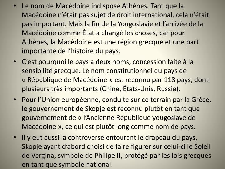Le nom de Macdoine indispose Athnes. Tant que la Macdoine ntait pas sujet de droit international, cela ntait pas important. Mais la fin de la Yougoslavie et larrive de la Macdoine comme tat a chang les choses, car pour Athnes, la Macdoine est une rgion grecque et une part importante de lhistoire du pays.