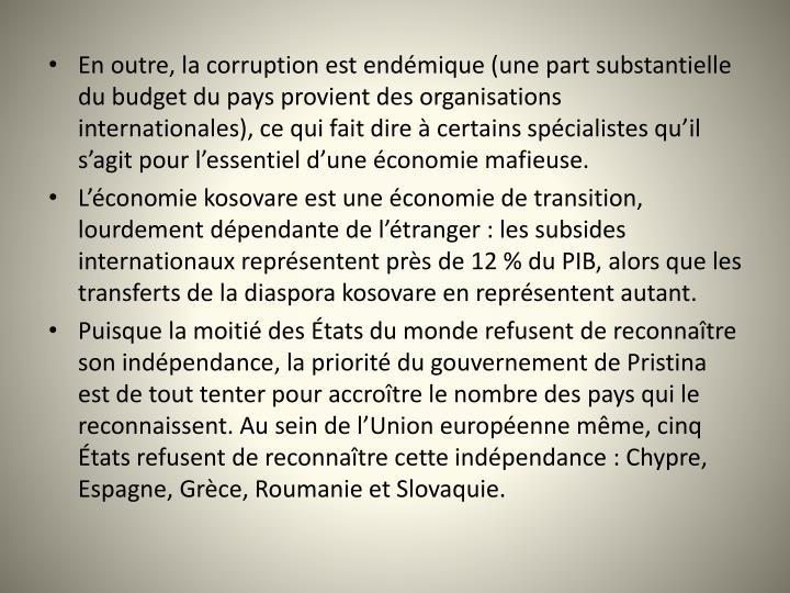 En outre, la corruption est endémique (une part substantielle du budget du pays provient des organisations internationales), ce qui fait dire à certains spécialistes qu'il s'agit pour l'essentiel d'une économie mafieuse.
