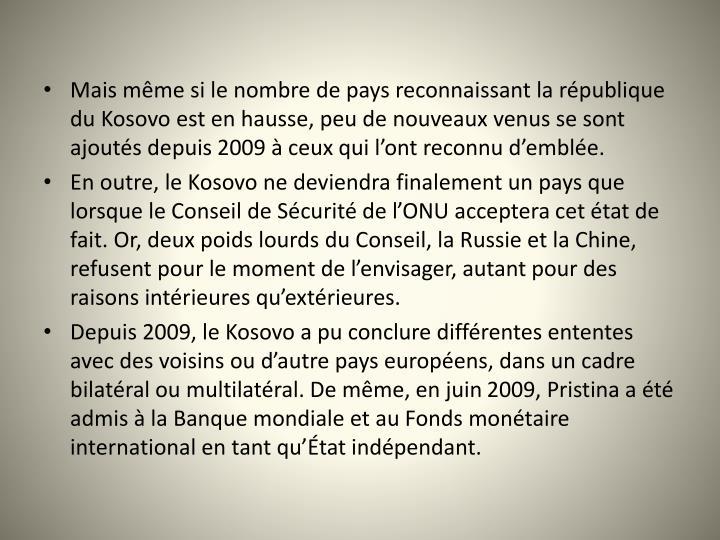 Mais mme si le nombre de pays reconnaissant la rpublique du Kosovo est en hausse, peu de nouveaux venus se sont ajouts depuis 2009  ceux qui lont reconnu demble.